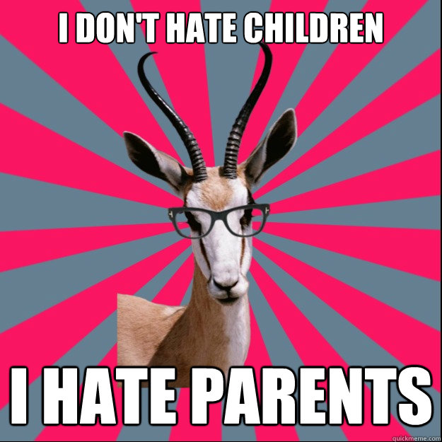 I don't hate children I HATE PARENTS