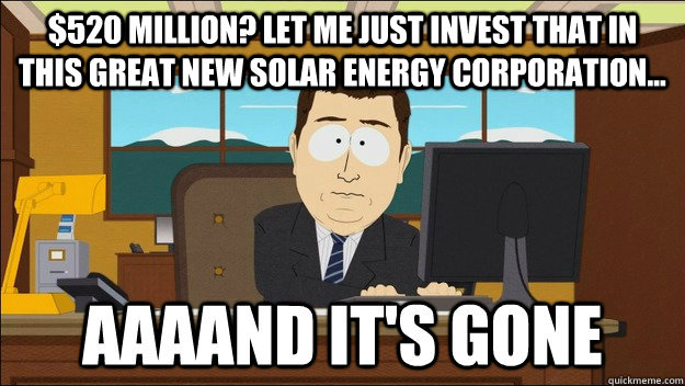 $520 million? Let me just invest that in this great new solar energy corporation...  - $520 million? Let me just invest that in this great new solar energy corporation...   Misc