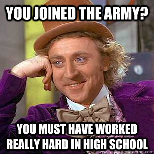 You joined the army? you must have worked really hard in high school - You joined the army? you must have worked really hard in high school  Creepy Wonka