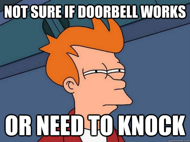 Not sure if doorbell works Or need to knock - Not sure if doorbell works Or need to knock  FuturamaFry