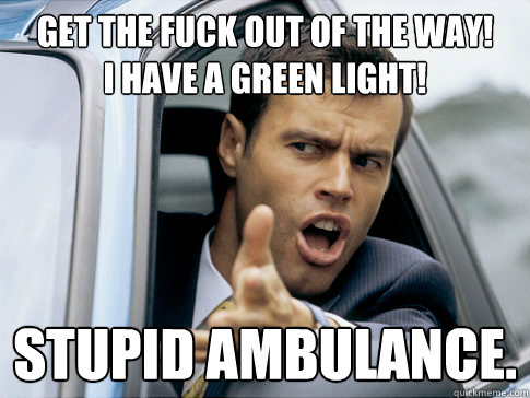Get the fuck out of the way! I have a green light! stupid ambulance.  Asshole driver