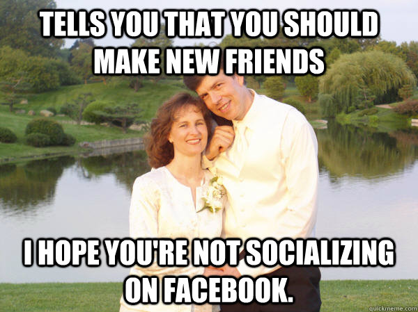 Tells you that you should make new friends I hope you're not socializing on Facebook.