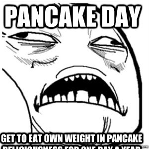 Pancake day Get to eat own weight in pancake deliciousness for one day a year