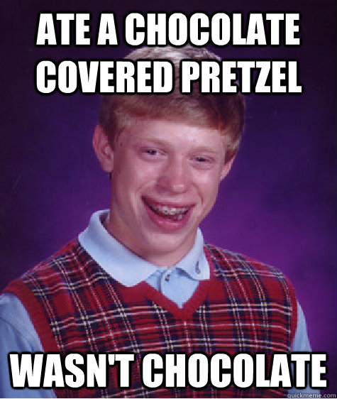 ate a chocolate covered pretzel wasn't chocolate - ate a chocolate covered pretzel wasn't chocolate  Bad Luck Brian