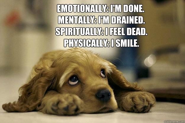 Emotionally: I'm done.  Mentally: I'm drained.  Spiritually: I feel dead.  Physically: I smile. - Emotionally: I'm done.  Mentally: I'm drained.  Spiritually: I feel dead.  Physically: I smile.  saddog