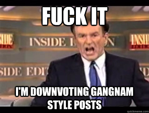 FUCK IT I'm downvoting Gangnam Style posts - FUCK IT I'm downvoting Gangnam Style posts  Angry Bill