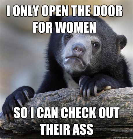 i only open the door for women  so i can check out their ass - i only open the door for women  so i can check out their ass  Confession Bear
