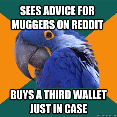 Sees advice for muggers on reddit Buys a third wallet just in case - Sees advice for muggers on reddit Buys a third wallet just in case  Paranoid Parrot