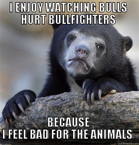 I ENJOY WATCHING BULLS HURT BULLFIGHTERS BECAUSE I FEEL BAD FOR THE ANIMALS