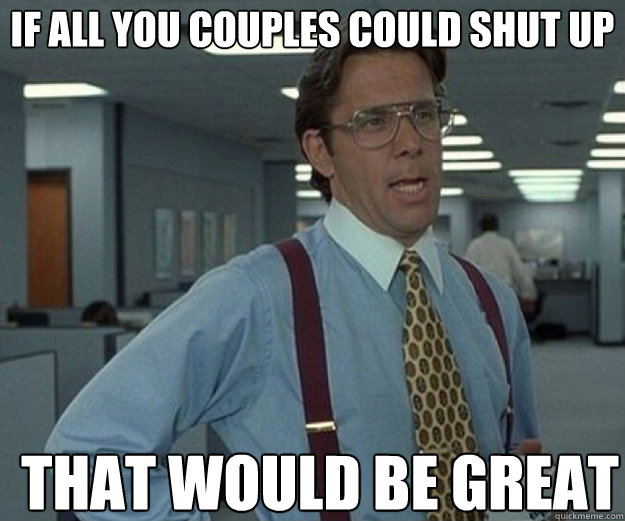If all you couples could shut up THAT WOULD BE GREAT - If all you couples could shut up THAT WOULD BE GREAT  Misc