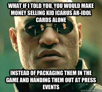 What if I told you, you would make money selling kid icarus ar-idol cards alone  instead of packaging them in the game and handing them out at press events  - What if I told you, you would make money selling kid icarus ar-idol cards alone  instead of packaging them in the game and handing them out at press events   Matrix Morpheus