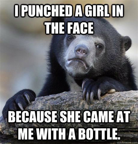 I punched a girl in the face because she came at me with a bottle. - I punched a girl in the face because she came at me with a bottle.  Confession Bear