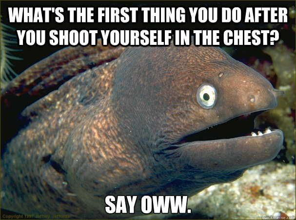 What's the first thing you do after you shoot yourself in the chest? Say oww. - What's the first thing you do after you shoot yourself in the chest? Say oww.  Bad Joke Eel