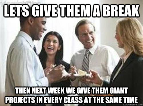 Lets give them a break then next week we give them giant projects in every class at the same time