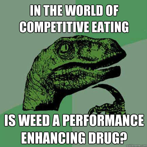 In the world of competitive eating Is weed a performance enhancing drug? - In the world of competitive eating Is weed a performance enhancing drug?  Philosoraptor