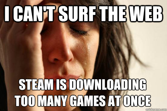 I can't surf the web Steam is downloading too many games at once - I can't surf the web Steam is downloading too many games at once  First World Problems