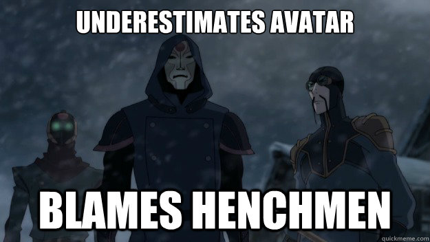 Underestimates avatar blames henchmen - Underestimates avatar blames henchmen  Misc