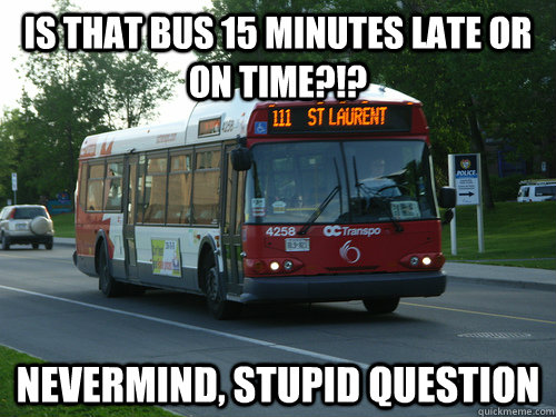 is that bus 15 minutes late or on time?!? NEVermind, stupid question