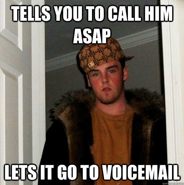 tells you to call him asap lets it go to voicemail - tells you to call him asap lets it go to voicemail  Scumbag Steve