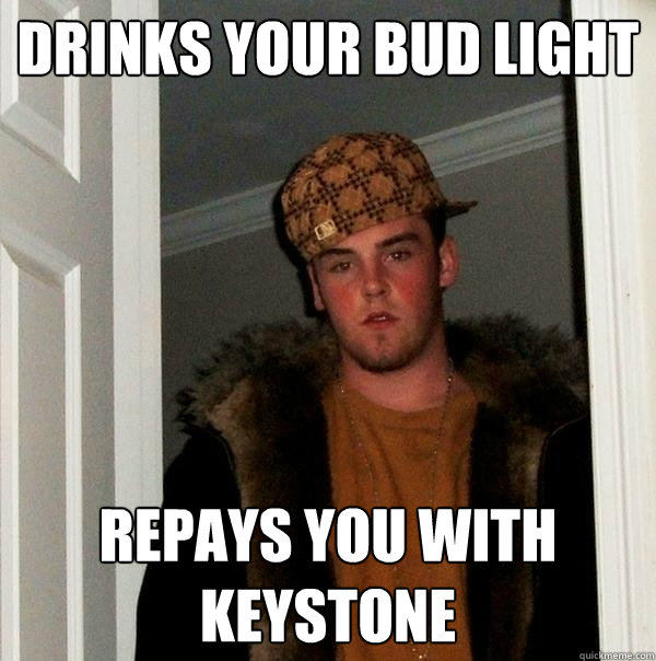 Drinks your bud light repays you with keystone - Drinks your bud light repays you with keystone  Scumbag Steve