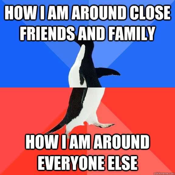 How I am around close friends and family How I am around everyone else - How I am around close friends and family How I am around everyone else  Socially Awkward Awesome Penguin