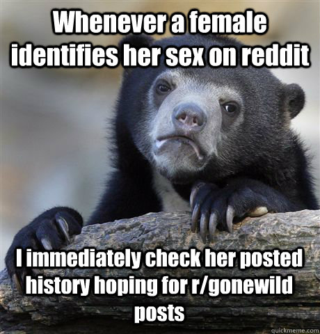 Whenever a female identifies her sex on reddit I immediately check her posted history hoping for r/gonewild posts - Whenever a female identifies her sex on reddit I immediately check her posted history hoping for r/gonewild posts  Confession Bear