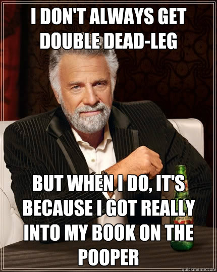 I don't always get double dead-leg but when I do, it's because i got really into my book on the pooper - I don't always get double dead-leg but when I do, it's because i got really into my book on the pooper  The Most Interesting Man In The World