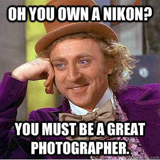 Oh you own a nikon? You must be a great photographer. - Oh you own a nikon? You must be a great photographer.  Condescending Wonka
