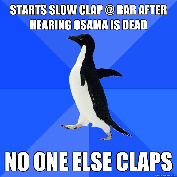 starts slow clap @ bar after hearing osama is dead no one else claps - starts slow clap @ bar after hearing osama is dead no one else claps  Socially Awkward Penguin