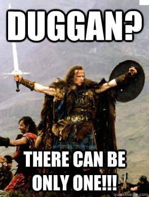 duggan? There can be only one!!! - duggan? There can be only one!!!  HIGHLANDER YOLO