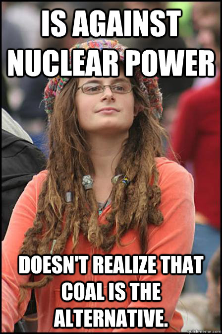 Is against nuclear power Doesn't realize that coal is the alternative. - Is against nuclear power Doesn't realize that coal is the alternative.  Hippie Chick