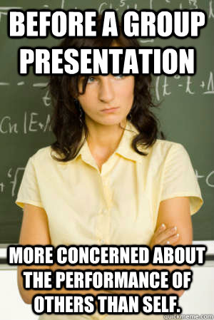 Before a group presentation more concerned about the performance of others than self.  Academic Overachiever Problems