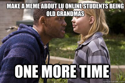 ffe319a8e4e74c8150aeaf9c544f73340f328d79468b5cff63295df553c05bc9 make a meme about lu online students being old grandmas one more,Make Online Memes