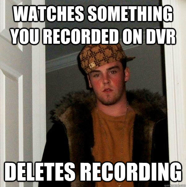 Watches something you recorded on DVR deletes recording - Watches something you recorded on DVR deletes recording  Scumbag Steve