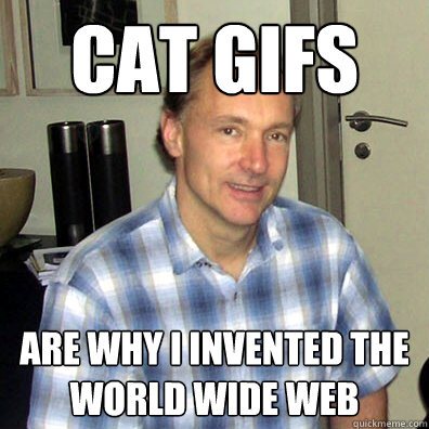 cat gifs are why i invented the world wide web - cat gifs are why i invented the world wide web  Good Guy Tim Berners-Lee