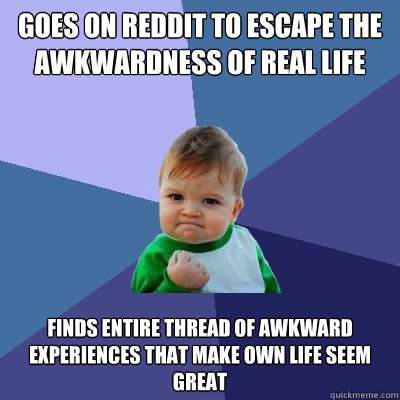 Goes on reddit to escape the awkwardness of real life finds entire thread of awkward experiences that make own life seem great - Goes on reddit to escape the awkwardness of real life finds entire thread of awkward experiences that make own life seem great  Success Kid