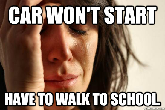 Car won't start Have to walk to school. - Car won't start Have to walk to school.  First World Problems