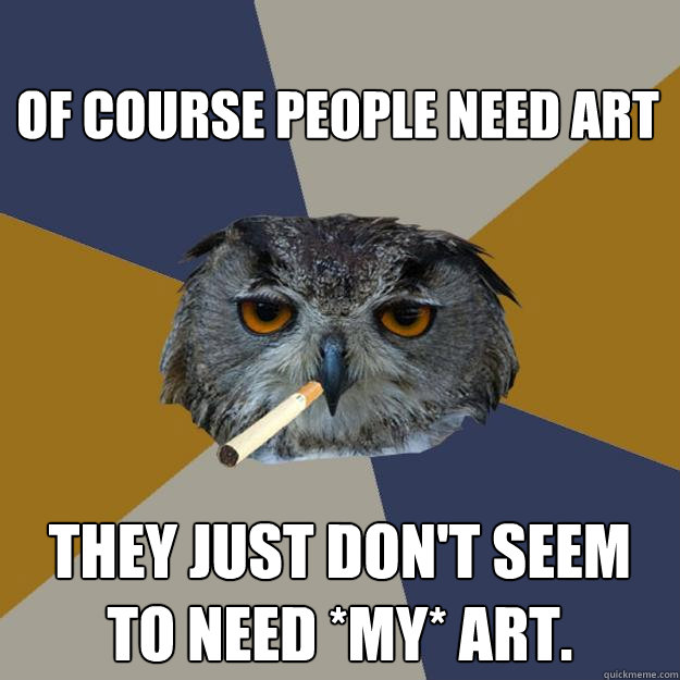 Of course people need art They just don't seem to need *my* art.  Art Student Owl