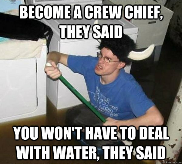 Become a crew chief, they said You won't have to deal with water, they said - Become a crew chief, they said You won't have to deal with water, they said  They said