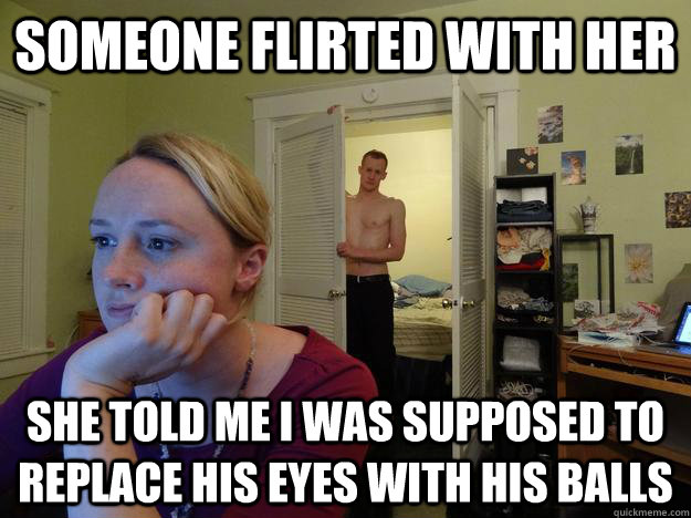 someone flirted with her she told me i was supposed to replace his eyes with his balls - someone flirted with her she told me i was supposed to replace his eyes with his balls  Redditors Husband