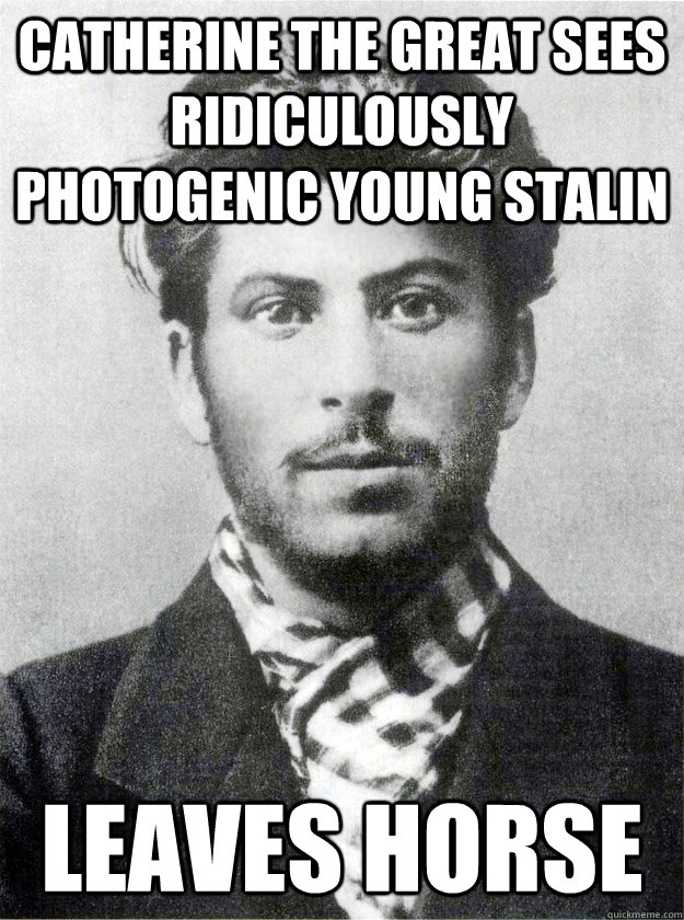 Catherine the Great sees Ridiculously Photogenic Young Stalin Leaves horse