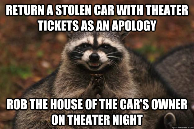 Return a stolen car with theater tickets as an apology Rob the house of the car's owner on theater night - Return a stolen car with theater tickets as an apology Rob the house of the car's owner on theater night  Evil Plotting Raccoon