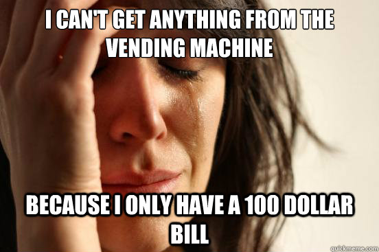 I can't get anything from the vending machine because i only have a 100 dollar bill - I can't get anything from the vending machine because i only have a 100 dollar bill  First World Problems