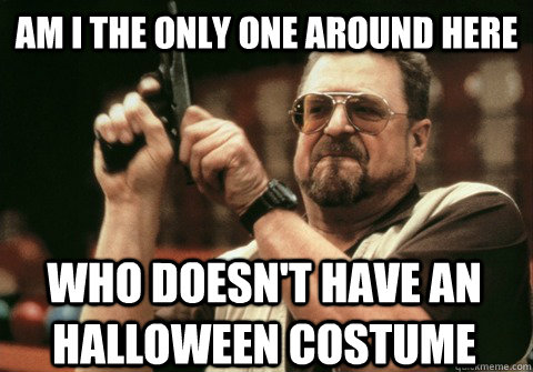 Am I the only one around here WHO DOESN'T HAVE AN HALLOWEEN COSTUME - Am I the only one around here WHO DOESN'T HAVE AN HALLOWEEN COSTUME  Am I the only one