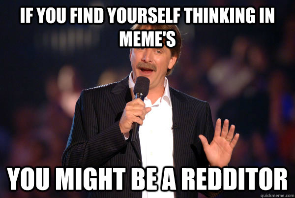 If you find yourself thinking in meme's You might be a redditor - If you find yourself thinking in meme's You might be a redditor  You might be a redditor