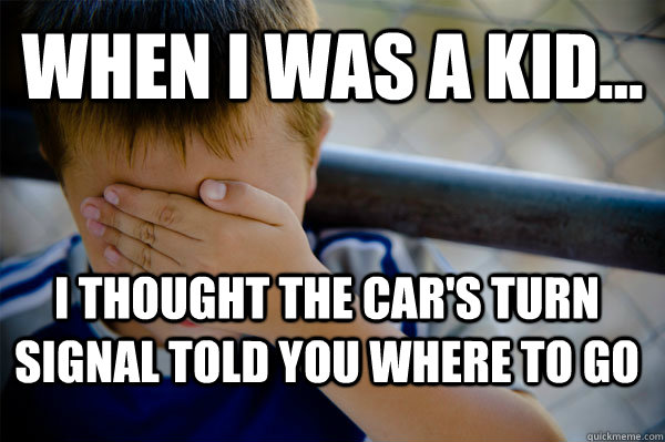 WHEN I WAS A KID... I thought the car's turn signal told you where to go - WHEN I WAS A KID... I thought the car's turn signal told you where to go  Confession kid
