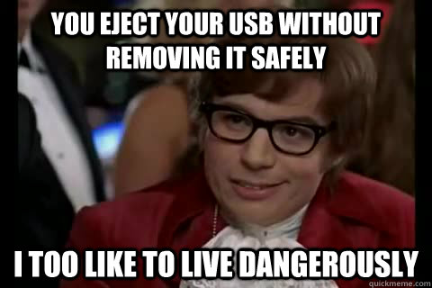 You eject your usb without removing it safely i too like to live dangerously - You eject your usb without removing it safely i too like to live dangerously  Dangerously - Austin Powers