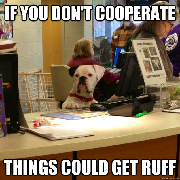 If you don't cooperate things could get ruff