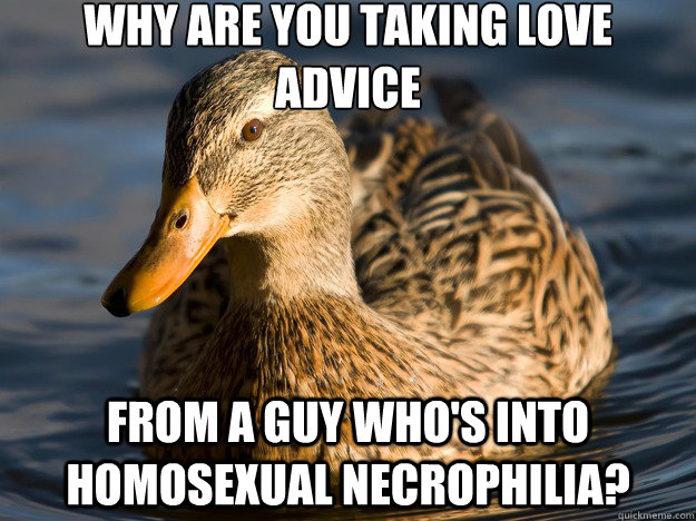 you taking love advice From a guy who's into homosexual necrophilia ...: quickmeme.com/meme/3tg5m5