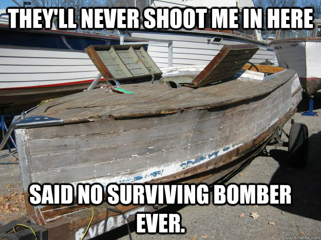 They'll never shoot me in here said no surviving bomber ever.